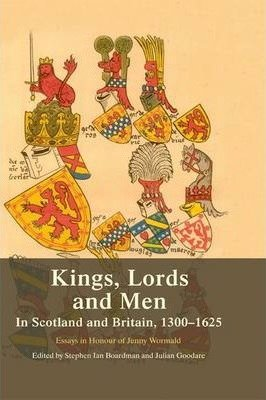 Kings, Lords and Men in Scotland and Britain - 1300-1625 Essays in Honour of Jenny Wormald